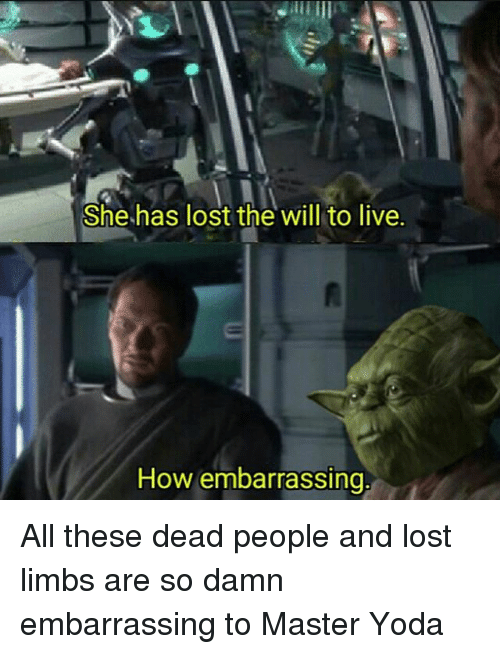 master yoda: She has lost the will to live.  How embarrassing, All these dead people and lost limbs are so damn embarrassing to Master Yoda