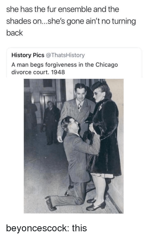 Chicago, Target, and Tumblr: she has the fur ensemble and the  shades on...she's gone ain't no turning  back  History Pics @ThatsHistory  A man begs forgiveness in the Chicago  divorce court. 1948 beyoncescock: this