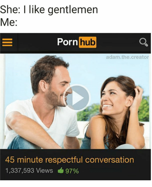 Porn Hub, Porn, and Creator: She: I like gentlemen  Me:  Porn  hub  adam.the.creator  45 minute respectful conversation  1,337,593 Views 97%