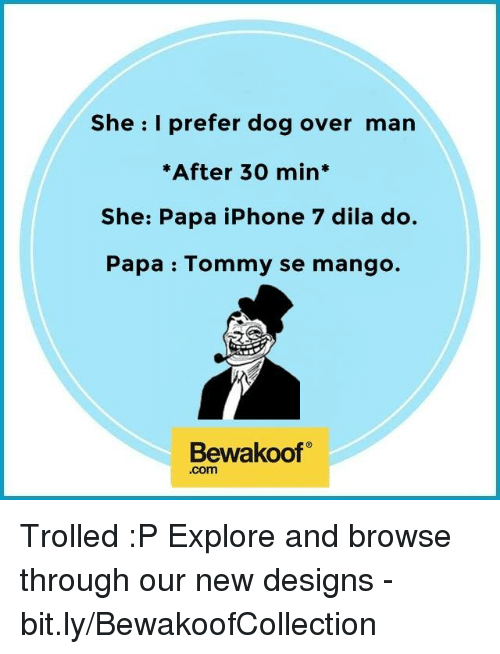 Dogs, Iphone, and Memes: She I prefer dog over man  *After 30 min  She: Papa iPhone 7 dila do.  Papa Tommy se mango.  Bewakoof  .com Trolled :P Explore and browse through our new designs - bit.ly/BewakoofCollection