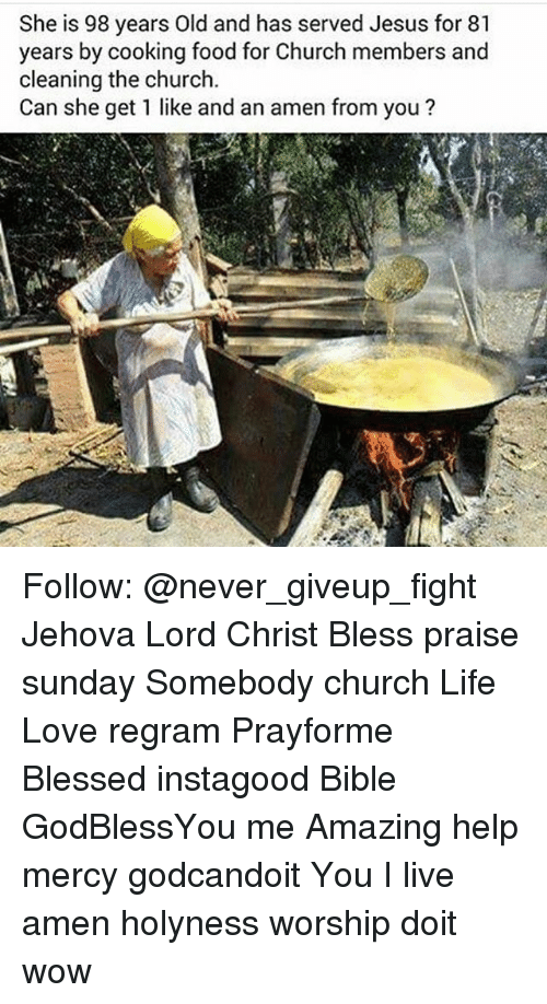 Church, Memes, and Bible: She is 98 years Old and has served Jesus for 81  years by cooking food for Church members and  cleaning the church.  Can she get 1 like and an amen from you? Follow: @never_giveup_fight Jehova Lord Christ Bless praise sunday Somebody church Life Love regram Prayforme Blessed instagood Bible GodBlessYou me Amazing help mercy godcandoit You I live amen holyness worship doit wow
