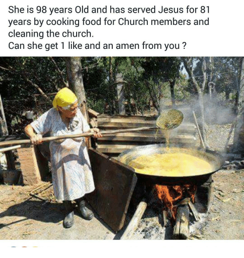 memes: She is 98 years Old and has served Jesus for 81  years by cooking food for Church members and  cleaning the church  Can she get 1 like and an amen from you?