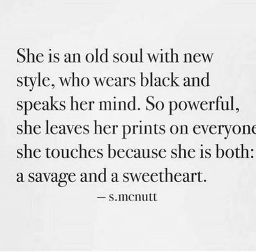 sweetheart: She is an old soul with new  style, who wears black and  speaks her mind. So powerful,  she leaves her prints on everyone  she touches because she is both:  a savage and a sweetheart.  -S.mcnutt