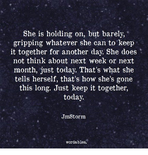 Today, How, and Another: She is holding on, but barely,  gripping whatever she can to keep  it together for another day. She does  not think about next week or next  month, just today. That's what she  tells herself, that's how she's gone  this long. Just keep it together,  today.  JmStorm  wordables.