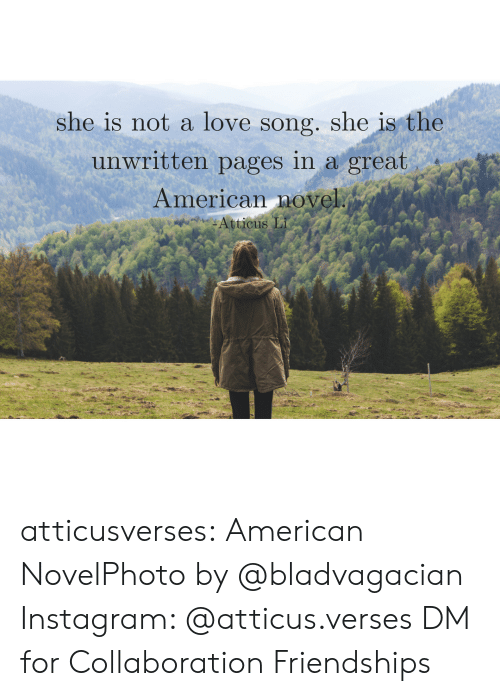 verses: she is not a love song. she is the  unwritten pages in a great  American novel atticusverses:   American NovelPhoto by @bladvagacian   Instagram: @atticus.verses  DM for Collaboration  Friendships
