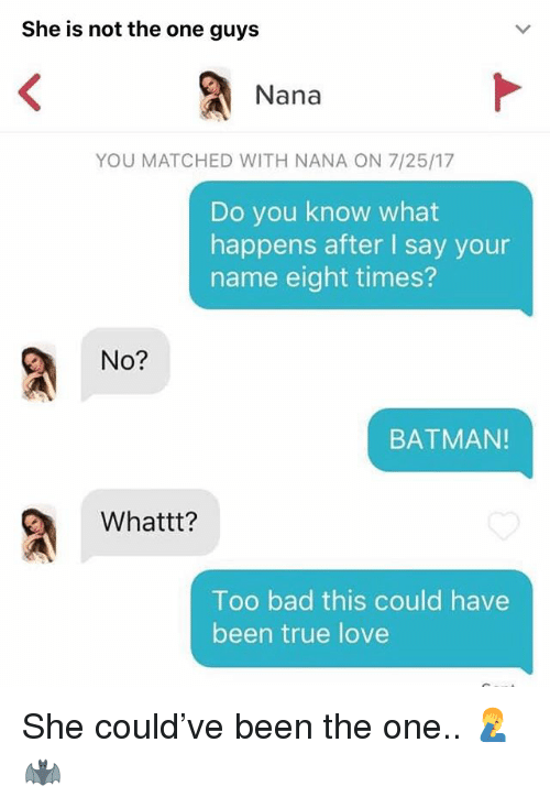 Bad, Batman, and Love: She is not the one guys  Nana  YOU MATCHED WITH NANA ON 7/25/17  Do you know what  happens after I say your  name eight times?  No?  BATMAN!  Whattt?  Too bad this could have  been true love She could've been the one.. 🤦‍♂️🦇