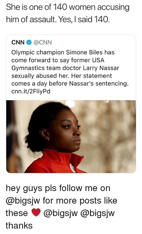 Usa Gymnastics: She is one of 140 women accusing  him of assault. Yes, I said 140.  CNN @CNN  Olympic champion Simone Biles has  come forward to say former USA  Gymnastics team doctor Larry Nassar  sexually abused her. Her statement  comes a day before Nassar's sentencing.  cnn.it/2FliyPd hey guys pls follow me on @bigsjw for more posts like these ❤️ @bigsjw @bigsjw thanks