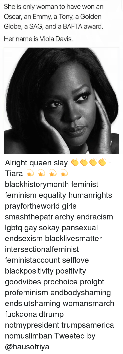 Golden Globes, Memes, and 🤖: She is only woman to have won an  Oscar, an Emmy, a Tony, a Golden  Globe, a SAG, and a BAFTA award  Her name is Viola Davis Alright queen slay 👏👏👏👏 -Tiara 💫 💫 💫 💫 blackhistorymonth feminist feminism equality humanrights prayfortheworld girls smashthepatriarchy endracism lgbtq gayisokay pansexual endsexism blacklivesmatter intersectionalfeminist feministaccount selflove blackpositivity positivity goodvibes prochoice prolgbt profeminism endbodyshaming endslutshaming womansmarch fuckdonaldtrump notmypresident trumpsamerica nomuslimban Tweeted by @hausofriya