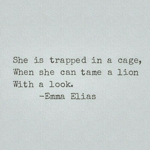elias: She is trapped in a cage,  When she can tame a lion  With a Look.  -Emma Elias