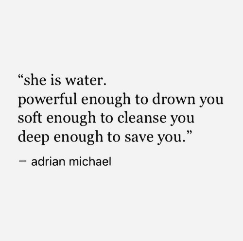 """adrian: """"she is water.  powerful enough to drown you  soft enough to cleanse you  deep enough to save you.""""  adrian michael"""