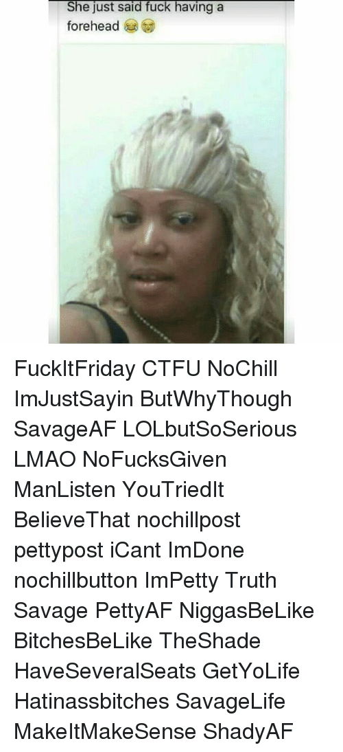 Ctfu, Lmao, and Memes: She just said fuck having a  forehead FuckItFriday CTFU NoChill ImJustSayin ButWhyThough SavageAF LOLbutSoSerious LMAO NoFucksGiven ManListen YouTriedIt BelieveThat nochillpost pettypost iCant ImDone nochillbutton ImPetty Truth Savage PettyAF NiggasBeLike BitchesBeLike TheShade HaveSeveralSeats GetYoLife Hatinassbitches SavageLife MakeItMakeSense ShadyAF