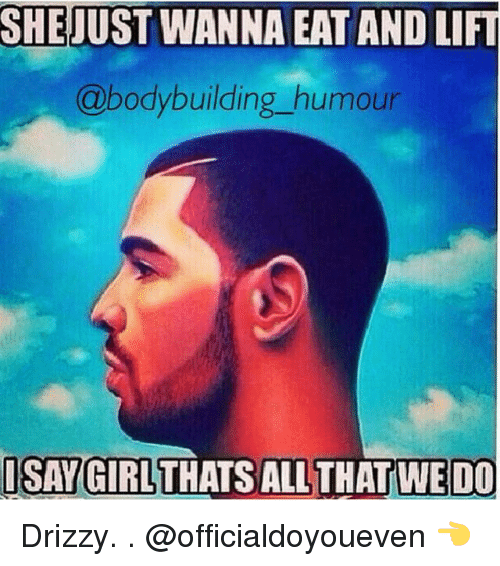 Bodybuilding: SHE JUST WANNA EAT ANDLIFT  @bodybuilding humour  ISAY GIRL THATS WEDO Drizzy. . @officialdoyoueven 👈