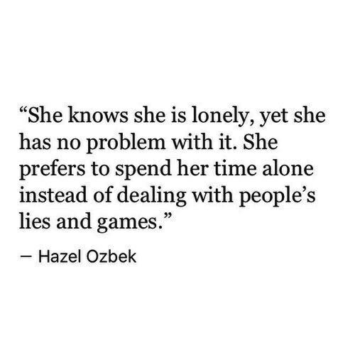 """she knows: """"She knows she is lonely, yet she  has no problem with it. She  prefers to spend her time alone  instead of dealing with people's  lies and games.""""  Hazel Ozbek"""