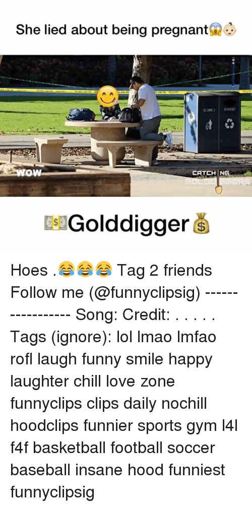 Chill, Hoe, and Hoes: She lied about being pregnant  OW  CATCH NG  Golddigger Hoes .😂😂😂 Tag 2 friends Follow me (@funnyclipsig) ----------------- Song: Credit: . . . . . Tags (ignore): lol lmao lmfao rofl laugh funny smile happy laughter chill love zone funnyclips clips daily nochill hoodclips funnier sports gym l4l f4f basketball football soccer baseball insane hood funniest funnyclipsig