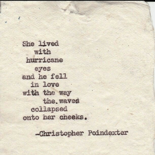 Hurricane: She lived  with  hurricane  eyes  and he fell  in love  with the way  the, waves  collapsed  onto her cheeks.  -Christopher Poindexter
