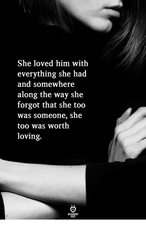 Him, She, and Somewhere: She loved him with  everything she had  and somewhere  along the way she  forgot that she too  was someone, she  too was worth  loving.