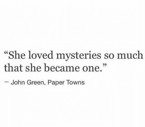 """towns: """"She loved mysteries so muclh  that she became one.""""  John Green, Paper Towns"""