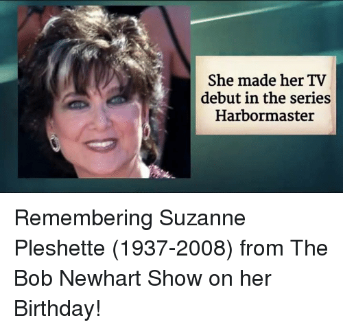 suzanne: She made her TV  debut in the series  Harbor master Remembering Suzanne Pleshette (1937-2008) from The Bob Newhart Show on her Birthday!