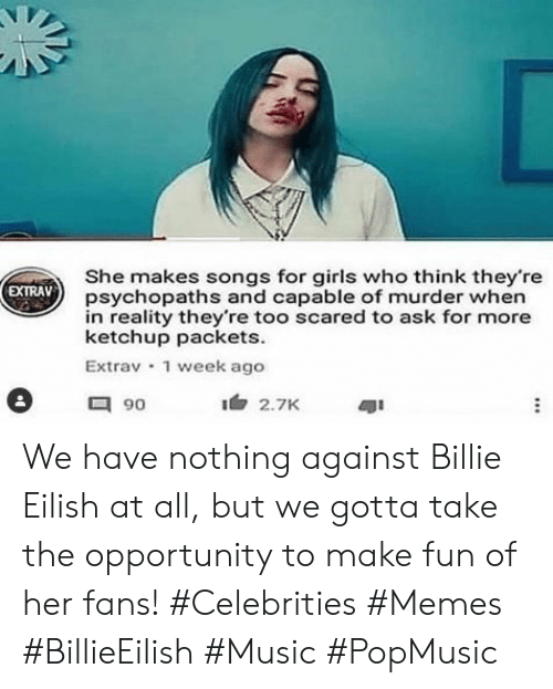 Celebrities: She makes songs for girls who think they're  psychopaths and capable of murder when  in reality they're too scared to ask for more  ketchup packets  Extrav 1 week ago  EXTRAV  90  2.7K We have nothing against Billie Eilish at all, but we gotta take the opportunity to make fun of her fans! #Celebrities #Memes #BillieEilish #Music #PopMusic