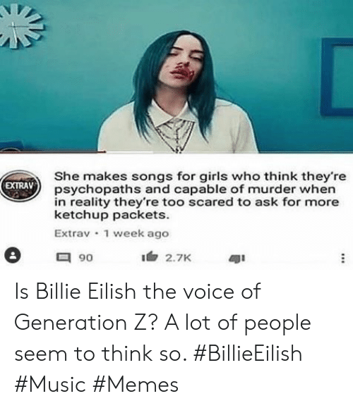 Music Memes: She makes songs for girls who think they're  psychopaths and capable of murder when  in reality they're too scared to ask for more  ketchup packets  Extrav 1 week ago  EXTRAV  90  2.7K Is Billie Eilish the voice of Generation Z? A lot of people seem to think so. #BillieEilish #Music #Memes