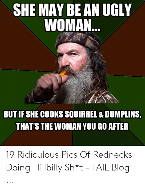 Funny Redneck Memes: SHE MAY BE AN UGLY  WOMAN.  BUT IF SHE COOKS SQUIRREL & DUMPLINS,  THAT'S THE WOMAN YOU GO AFTER 19 Ridiculous Pics Of Rednecks Doing Hillbilly Sh*t - FAIL Blog ...