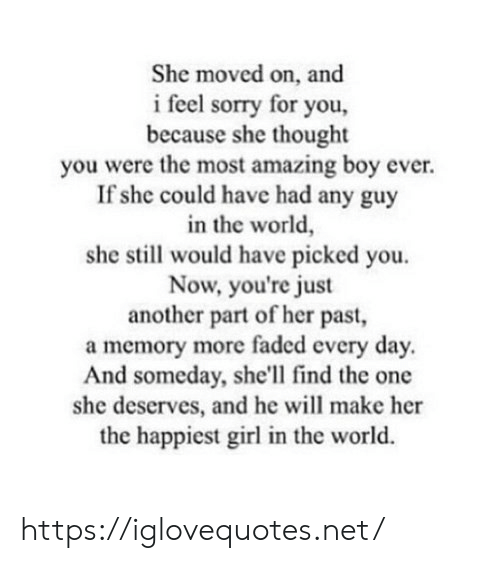 Moved On: She moved on, and  i feel sorry for you,  because she thought  you were the most amazing boy ever.  If she could have had any guy  in the world,  she still would have picked you.  Now, you're just  another part of her past,  a memory more faded every day.  And someday, she'll find the one  she deserves, and he will make her  the happiest girl in the world. https://iglovequotes.net/