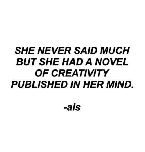ais: SHE NEVER SAID MUCH  BUT SHE HAD A NOVEL  OF CREATIVITY  PUBLISHED IN HER MIND.  -ais