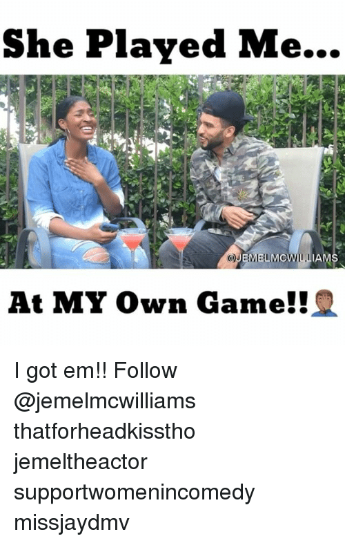 Memes, Game, and 🤖: She Played Me...  OJEMIELIMCWILL  IAMS  At MY Own Game!! I got em!! Follow @jemelmcwilliams thatforheadkisstho jemeltheactor supportwomenincomedy missjaydmv