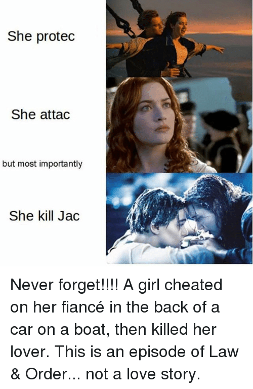 Love, Memes, and Fiance: She protec  She attac  but most importantly  She kill Jac Never forget!!!! A girl cheated on her fiancé in the back of a car on a boat, then killed her lover. This is an episode of Law & Order... not a love story.