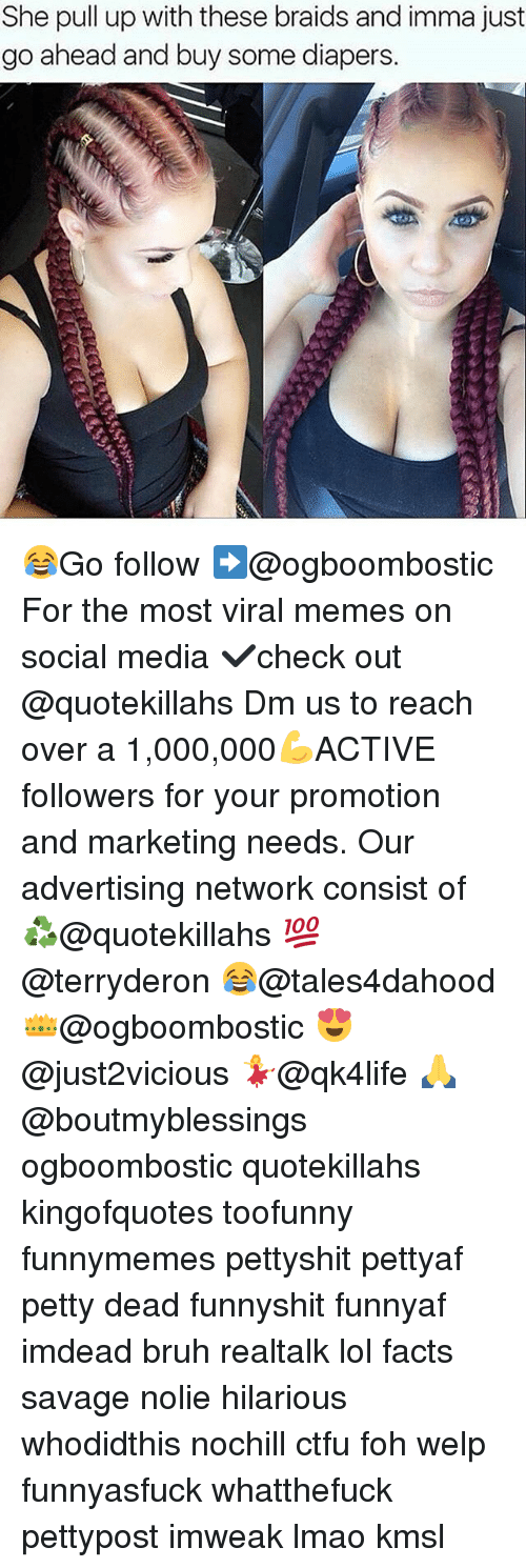 Braids, Bruh, and Ctfu: She pull up with these braids and imma just  go ahead and buy some diapers 😂Go follow ➡@ogboombostic For the most viral memes on social media ✔check out @quotekillahs Dm us to reach over a 1,000,000💪ACTIVE followers for your promotion and marketing needs. Our advertising network consist of ♻@quotekillahs 💯@terryderon 😂@tales4dahood 👑@ogboombostic 😍@just2vicious 💃@qk4life 🙏@boutmyblessings ogboombostic quotekillahs kingofquotes toofunny funnymemes pettyshit pettyaf petty dead funnyshit funnyaf imdead bruh realtalk lol facts savage nolie hilarious whodidthis nochill ctfu foh welp funnyasfuck whatthefuck pettypost imweak lmao kmsl