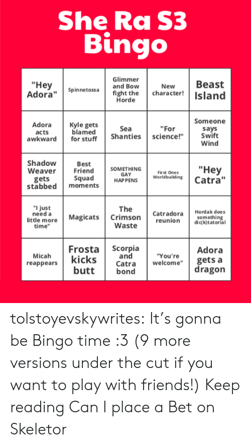 "Its Gonna Be: She Ra S3  Bingo  Glimmer  and Bow  Вeast  character!Island  ""Неy  Adora""Spin netossa  New  fight the  Horde  Someone  Adora  Kyle gets  blamed  for stuff  Sea  ""For  says  Swift  Wind  acts  awkward  Shanties science!""  Shadow  Weaver  Best  Friend  Squad  ""Неу  Catra""  SOMETHING  GAY  HAP PENS  Fir st Ones  Worldbuilding  gets  stabbed  moments  ""I just  need a  little more  time""  The  Crimson  Waste  Hordak does  Catradora  reunion  Magicats  something  dic(k)tatorial  Frosta Scorpia  Adora  and  Catra  bond  Micah  reappears  ""You're  kicks  butt  gets a  dragon  welcome"" tolstoyevskywrites:  It's gonna be Bingo time :3 (9 more versions under the cut if you want to play with friends!) Keep reading  Can I place a Bet on Skeletor"