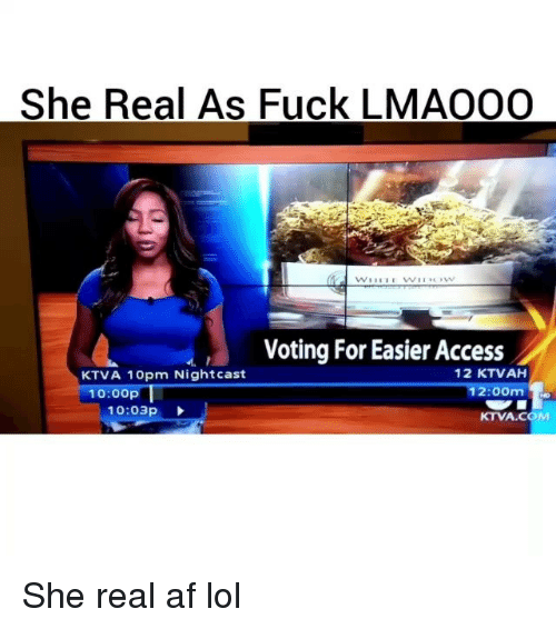Af, Funny, and Lol: She Real As Fuck LMAOOO  Voting For Easier Access  12 KTVAH  KTVA 10pm Night cast  12:00m  do  10:00p  10:03p  KTVA.COM She real af lol