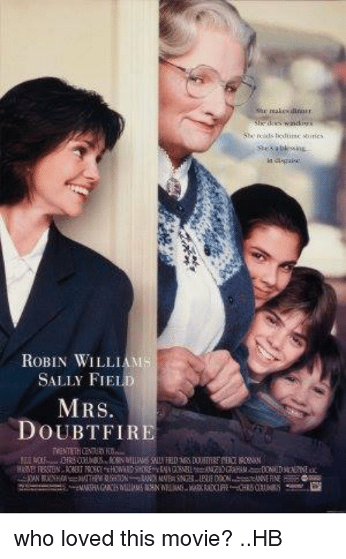 Mrs. Doubtfire: She reals tourscores  ROBIN WILLIAMS  SALLY FIEL  MRS.  DOUBTFIRE  TWENTETHOMO FOO  EC OU^-ORS ON.h@s. KNK 헤LINS SALLYFELDMAS DOISTRF MRI KSAN  RaaB RRTEN TRNCY,EPAwND90FrENAOSEL=纵 OGan DNEDscowtα who loved this movie? ..HB