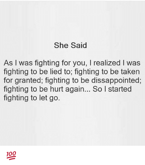 taken for granted: She Said  As I was fighting for you, I realized I was  fighting to be lied to; fighting to be taken  for granted; fighting to be dissappointed;  fighting to be hurt again... So I started  fighting to let go. 💯