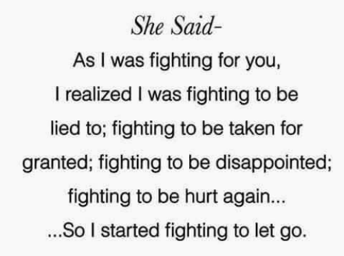 taken for granted: She Said  As I was fighting for you,  I realized I was fighting to be  lied to; fighting to be taken for  granted; fighting to be disappointed;  fighting to be hurt again...  ...So I started fighting to let go.