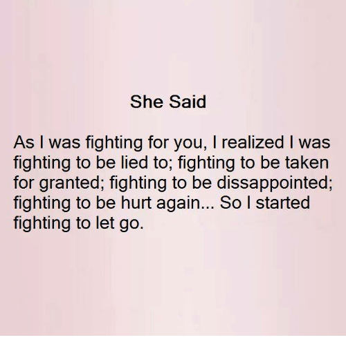 taken for granted: She Said  As I was fighting for you, I realized l was  fighting to be lied to, fighting to be taken  for granted, fighting to be dissappointed,  fighting to be hurt again... So l started  fighting to let go.