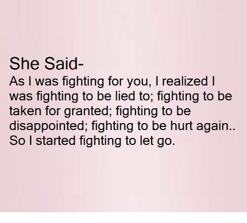 taken for granted: She Said  As I was fighting for you, I realized I  was fighting to be lied to, fighting to be  taken for granted, fighting to be  disappointed, fighting to be hurt again.  So I started fighting to let go.