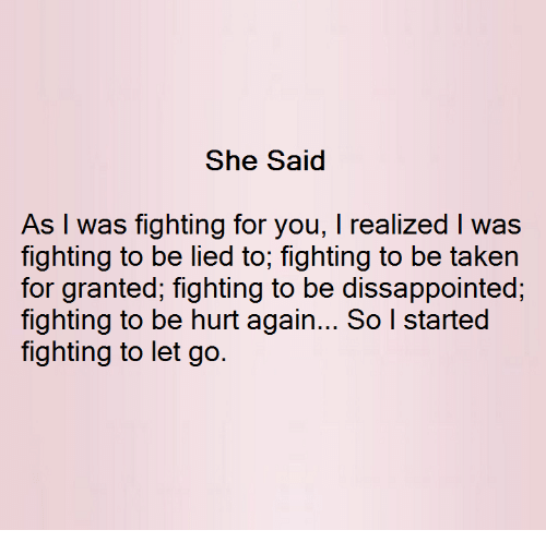 taken for granted: She Said  As I was fighting for you, l realized l was  fighting to be lied to, fighting to be taken  for granted, fighting to be dissappointed,  fighting to be hurt again... So l started  fighting to let go.