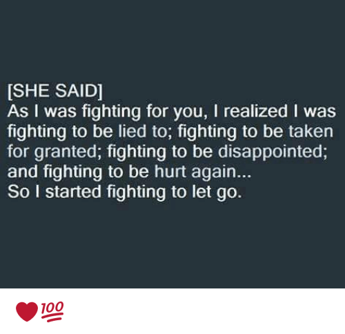 taken for granted: [SHE SAID]  As I was fighting for you, l realized l was  fighting to be lied to, fighting to be taken  for granted, fighting to be disappointed,  and fighting to be hurt again...  So I started fighting to let go. ❤💯