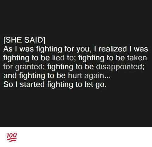 taken for granted: [SHE SAID]  As I was fighting for you, realized l was  fighting to be lied to  fighting to be taken  for granted, fighting to be disappointed,  and fighting to be hurt again...  So I started fighting to let go. 💯