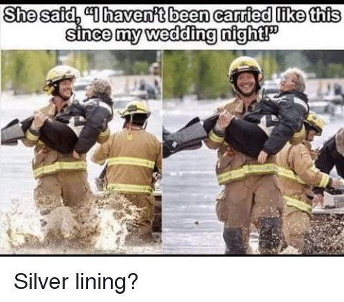 Silver, Wedding, and Been: She said, Dhavenft been carried like this  since my wedding night! Silver lining?