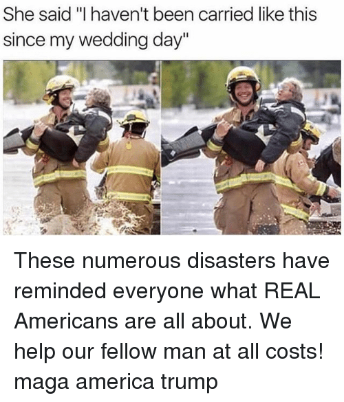 "Magas: She said ""I haven't been carried like this  since my wedding day"" These numerous disasters have reminded everyone what REAL Americans are all about. We help our fellow man at all costs! maga america trump"