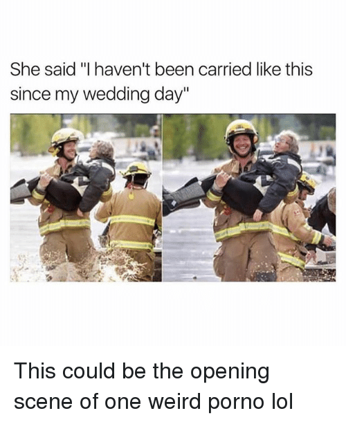"Funny, Lol, and Weird: She said ""I haven't been carried like this  since my wedding day"" This could be the opening scene of one weird porno lol"