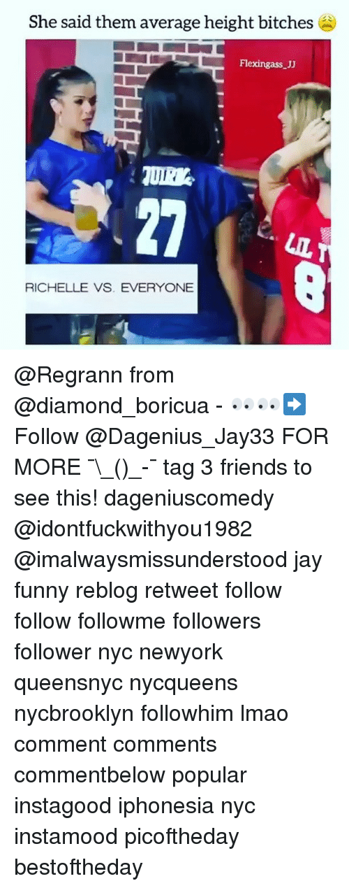 Ass, Friends, and Funny: She said them average height bitches  Flexing ass JJ  LIL T  RICHELLE VS. EVERYONE @Regrann from @diamond_boricua - 👀👀➡️ Follow @Dagenius_Jay33 FOR MORE ¯\_(ツ)_-¯ tag 3 friends to see this! dageniuscomedy @idontfuckwithyou1982 @imalwaysmissunderstood jay funny reblog retweet follow follow followme followers follower nyc newyork queensnyc nycqueens nycbrooklyn followhim lmao comment comments commentbelow popular instagood iphonesia nyc instamood picoftheday bestoftheday