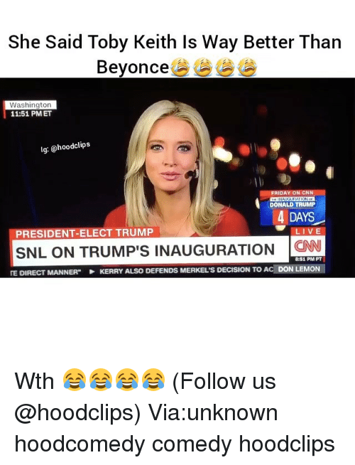 """toby keith: She Said Toby Keith Is Way Better Than  Beyonce  Washington  11:51 PM ET  lg: @hood clips  FRIDAY ON CNN  DONALD TRUMP  4 DAYS  LIVE  PRESIDENT-ELECT TRUMP  SNL ON TRUMP's INAUGURATION  CNN  8:51 PM PT  TE DIRECT MANNER"""" KERRY ALso DEFENDs MERKEL's DECISION To AC DON LEMON Wth 😂😂😂😂 (Follow us @hoodclips) Via:unknown hoodcomedy comedy hoodclips"""