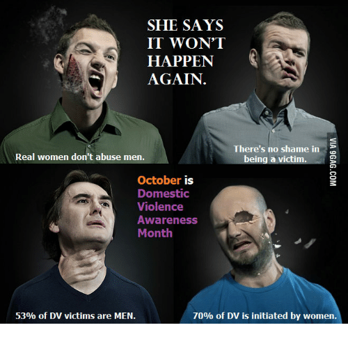 Domestic Violence Awareness: SHE SAYS  IT WON'T  HAPPEN  AGAIN  There's no shame in  Real women don't abuse men.  being a victim.  October  is  Domestic  Violence  Awareness  Month  70% of DV is initiated by women.  53% of DV victims are MEN.