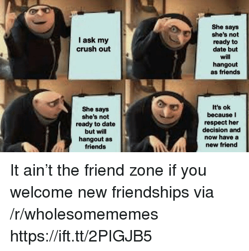 You Welcome: She says  she's not  ready to  date but  will  hangout  as friends  I ask my  crush out  She says  she's not  ready to date  but will  hangout as  friends  It's ok  because I  respect her  decision and  now have a  new friend It ain't the friend zone if you welcome new friendships via /r/wholesomememes https://ift.tt/2PIGJB5