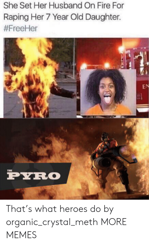 crystal meth: She Set Her Husband On Fire For  Raping Her 7 Year Old Daughter.  #FreeHer  nrral  EN  THE  PYRO That's what heroes do by organic_crystal_meth MORE MEMES
