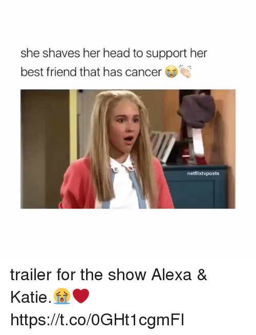 Best Friend, Head, and Memes: she shaves her head to support her  best friend that has cancer  netflixtvposts trailer for the show Alexa & Katie.😭❤️ https://t.co/0GHt1cgmFI