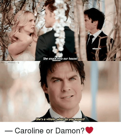 Memes, House, and Villain: She snuck into our house?  Paul. Wesley ig  She's a villain, What do you expect? — Caroline or Damon?❤️
